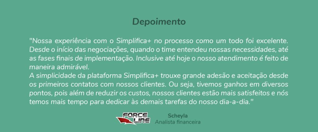 """Depoimento - Scheyla - Analista Financeira: """"Nossa experiência com o Simplifica+ no processo como um todo foi excelente. Desde o início das negociações, quando o time entendeu nossas necessidades, até as fases finais de implementação. Inclusive até hoje o nosso atendimento é feito de maneira admirável. A simplicidade da plataforma Simplifica+ trouxe grande adesão e  aceitação desde os primeiros contatos com nossos clientes. Ou seja, tivemos ganhos em diversos pontos, pois além de reduzir os custos, nossos clientes estão mais satisfeitos e nós temos mais tempo para dedicar às demais tarefas do nosso dia-a-dia."""